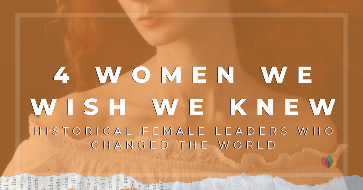 4 Women We Wish We Knew – Historical Female Leaders Who Changed the World