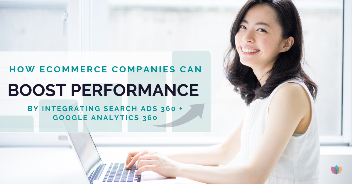 How Ecommerce Companies Can Boost Performance by Integrating Search Ads 360 + Google Analytics 360